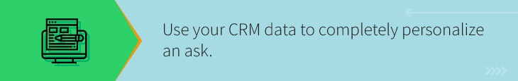 Use the data in your CRM to build the most personalized major gift ask possible.